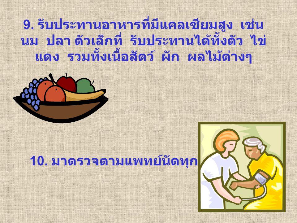 9. รับประทานอาหารที่มีแคลเซียมสูง เช่น นม ปลา ตัวเล็กที่ รับประทานได้ทั้งตัว ไข่แดง รวมทั้งเนื้อสัตว์ ผัก ผลไม้ต่างๆ