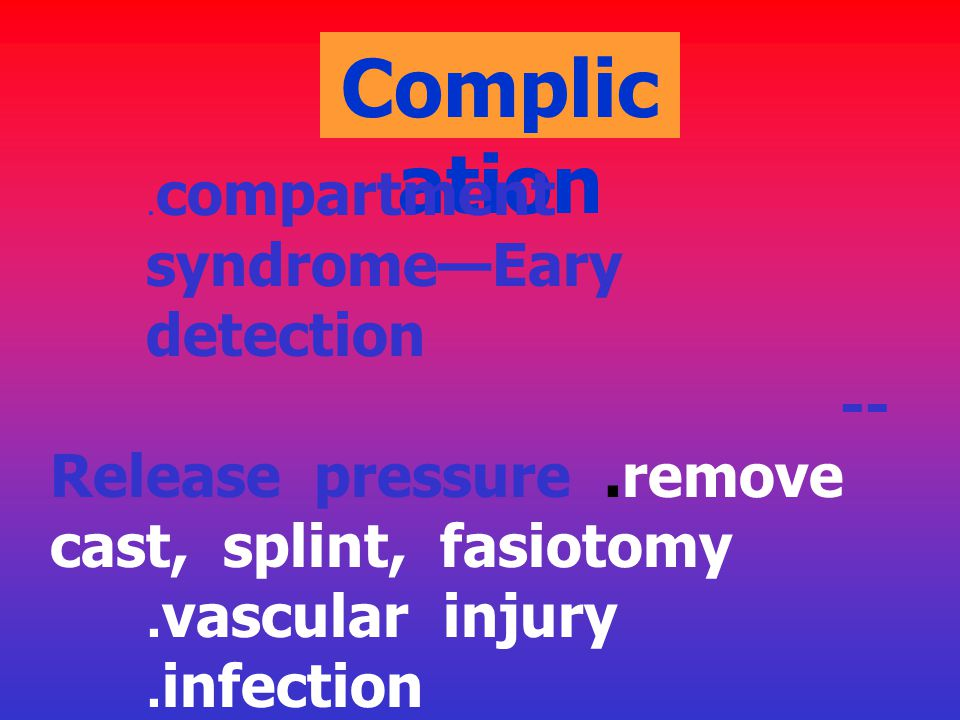 Complication --Release pressure .remove cast, splint, fasiotomy