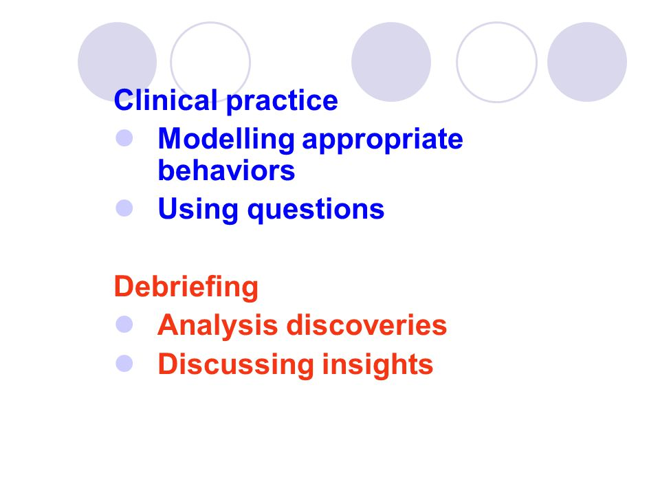 Clinical practice Modelling appropriate behaviors. Using questions. Debriefing. Analysis discoveries.