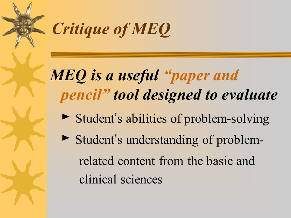 Critique of MEQ MEQ is a useful paper and pencil tool designed to evaluate. ► Student's abilities of problem-solving.