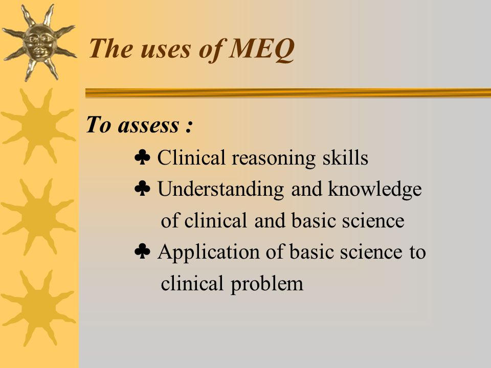 The uses of MEQ To assess : ♣ Clinical reasoning skills