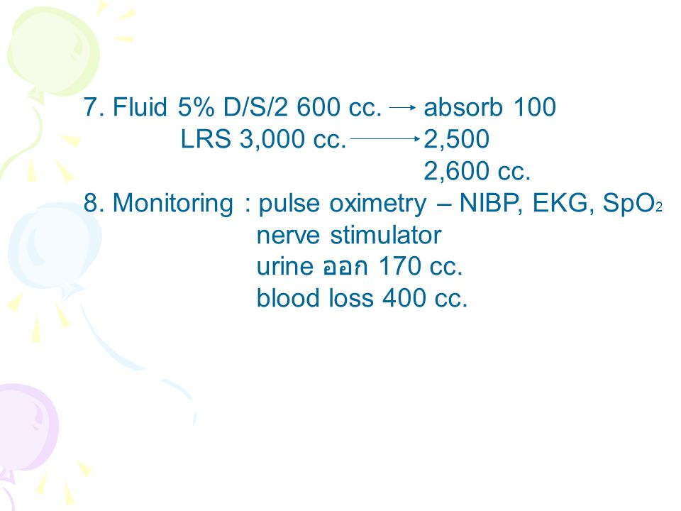 7. Fluid 5% D/S/2 600 cc. absorb 100 LRS 3,000 cc. 2,500. 2,600 cc. 8. Monitoring : pulse oximetry – NIBP, EKG, SpO2.