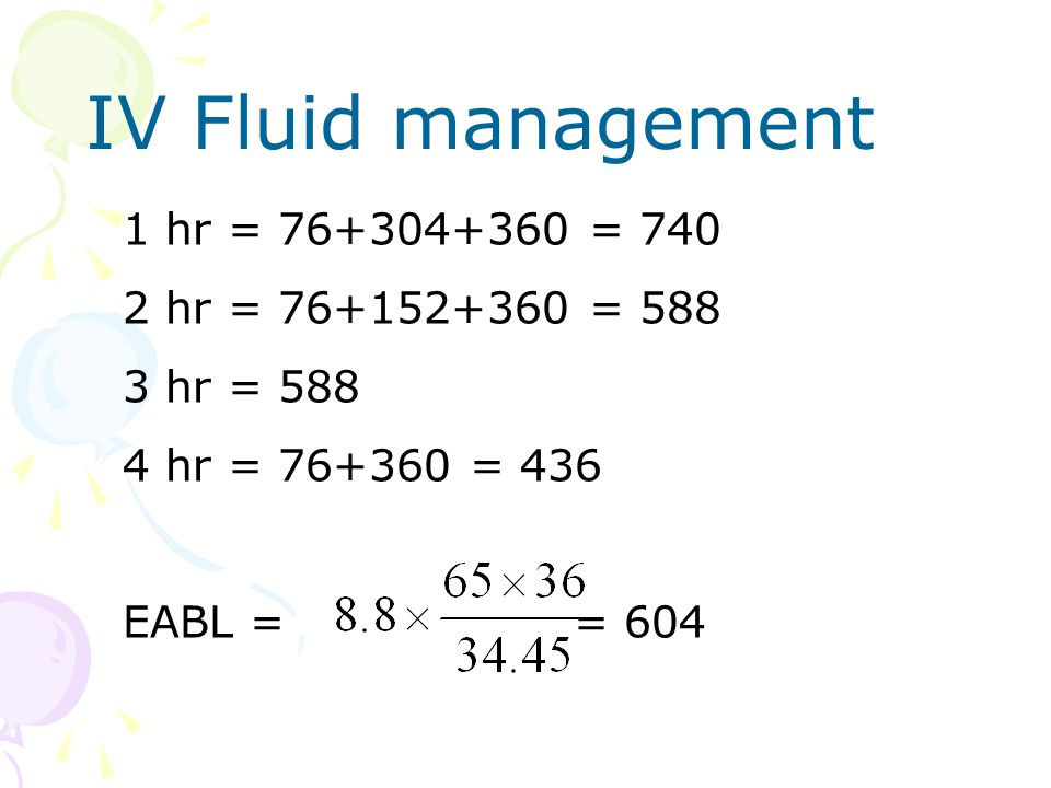 IV Fluid management 1 hr = 76+304+360 = 740 2 hr = 76+152+360 = 588