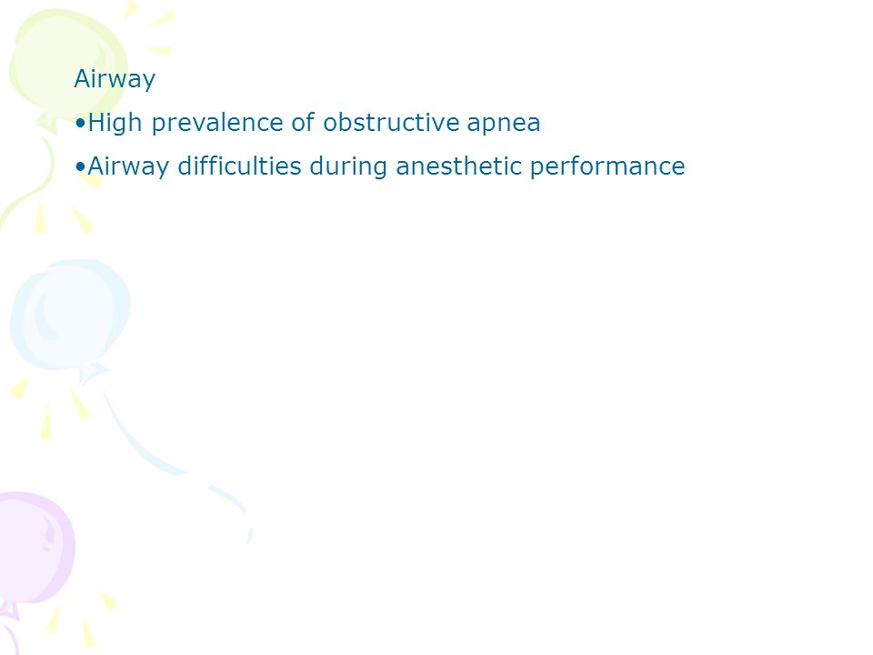 Airway High prevalence of obstructive apnea Airway difficulties during anesthetic performance