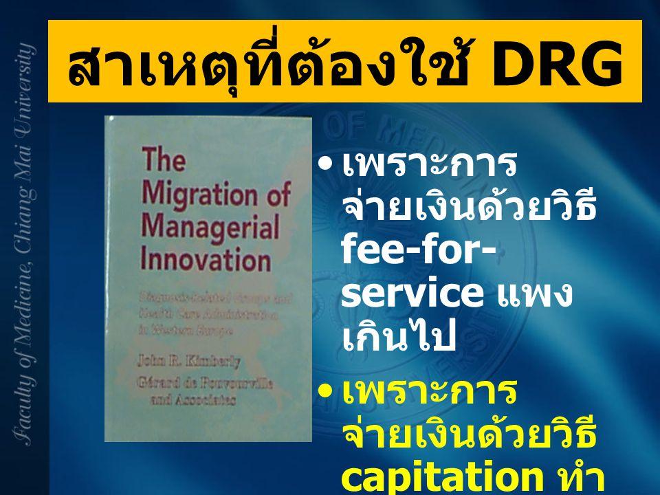 สาเหตุที่ต้องใช้ DRG เพราะการจ่ายเงินด้วยวิธี fee-for-service แพงเกินไป. เพราะการจ่ายเงินด้วยวิธี capitation ทำให้บริการน้อยเกินไป.