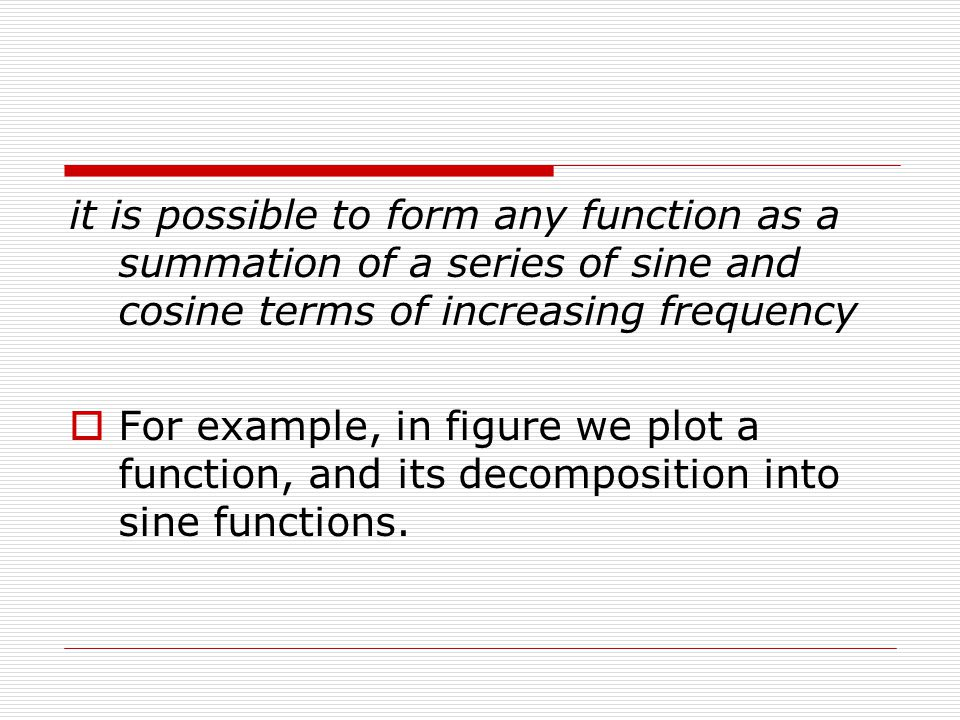 it is possible to form any function as a summation of a series of sine and cosine terms of increasing frequency