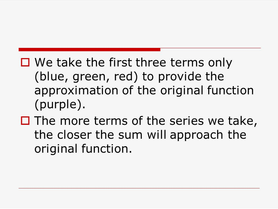 We take the first three terms only (blue, green, red) to provide the approximation of the original function (purple).