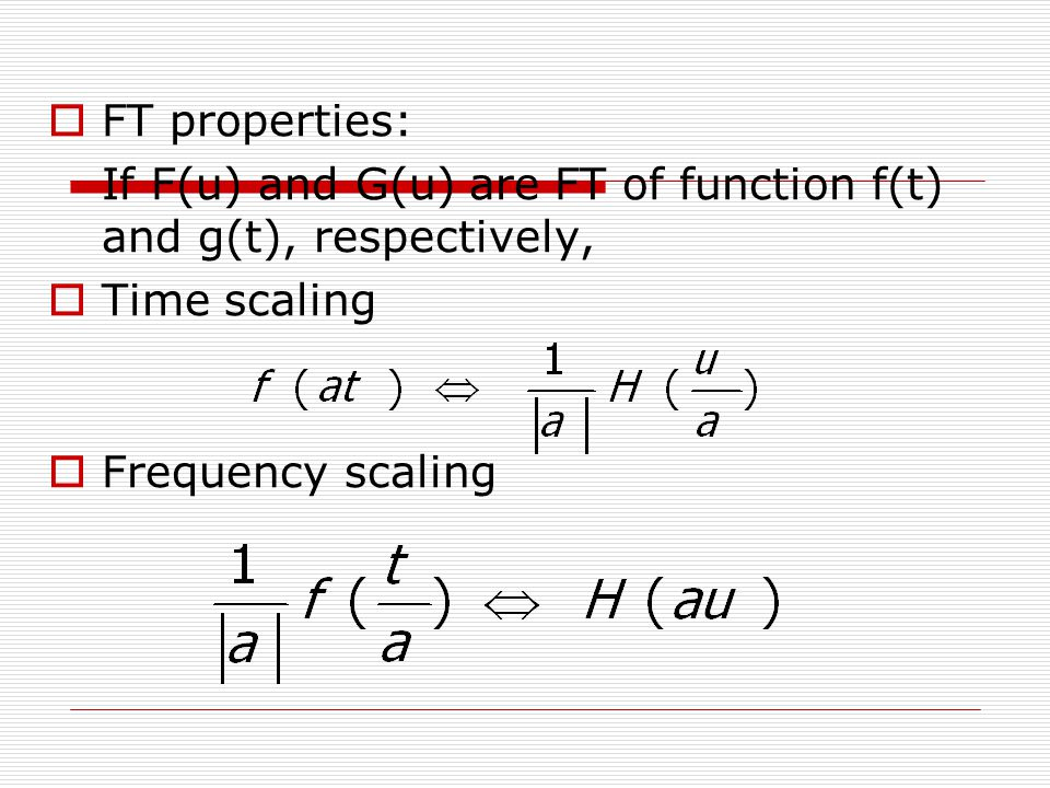 FT properties: If F(u) and G(u) are FT of function f(t) and g(t), respectively, Time scaling.