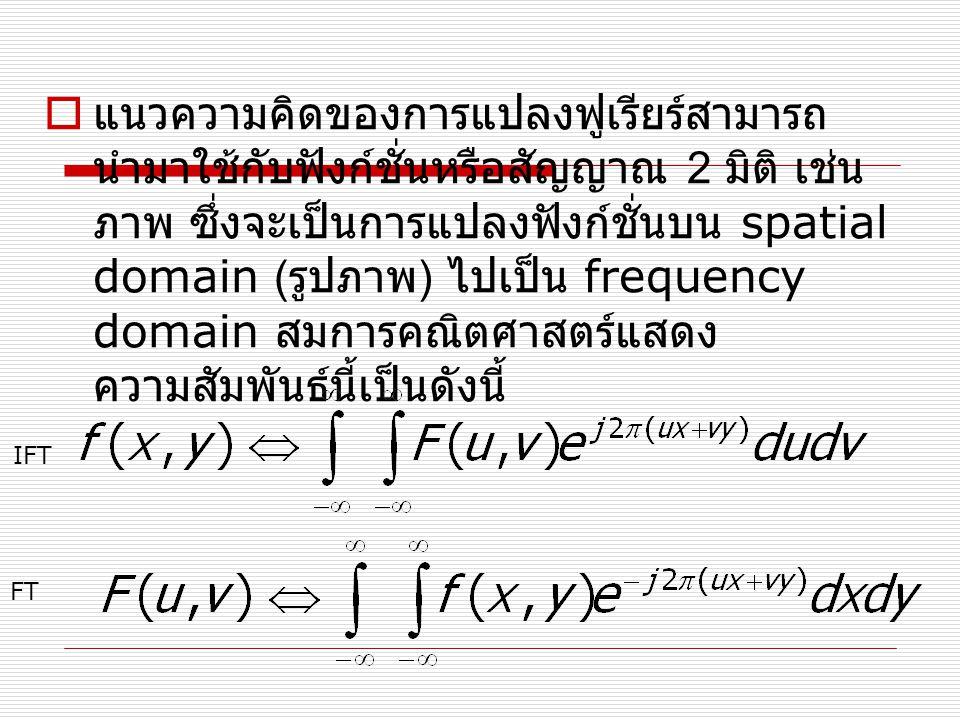 แนวความคิดของการแปลงฟูเรียร์สามารถนำมาใช้กับฟังก์ชั่นหรือสัญญาณ 2 มิติ เช่น ภาพ ซึ่งจะเป็นการแปลงฟังก์ชั่นบน spatial domain (รูปภาพ) ไปเป็น frequency domain สมการคณิตศาสตร์แสดงความสัมพันธ์นี้เป็นดังนี้