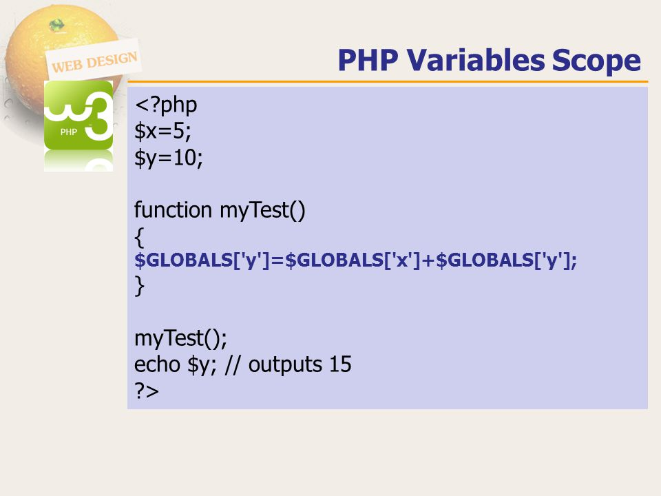 PHP Variables Scope < php $x=5; $y=10; function myTest() { $GLOBALS[ y ]=$GLOBALS[ x ]+$GLOBALS[ y ]; } myTest(); echo $y; // outputs 15 >