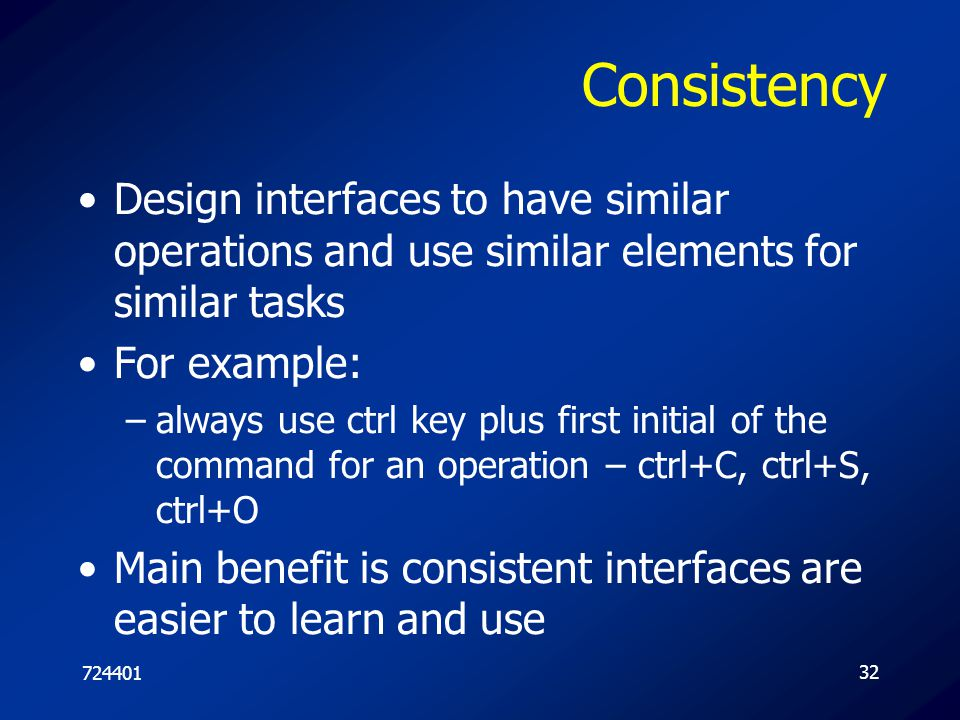 Consistency Design interfaces to have similar operations and use similar elements for similar tasks.