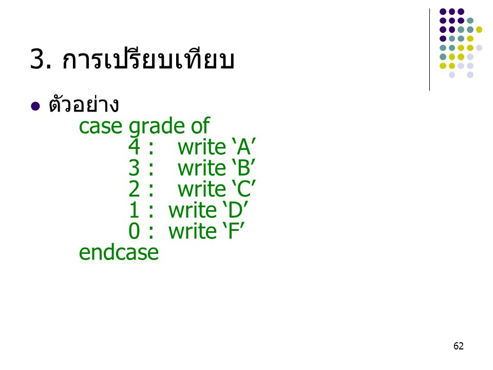 3. การเปรียบเทียบ ตัวอย่าง case grade of 4 : write 'A' 3 : write 'B'