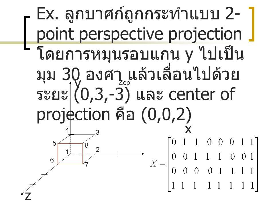 Ex. ลูกบาศก์ถูกกระทำแบบ 2-point perspective projection โดยการหมุนรอบแกน y ไปเป็นมุม 30 องศา แล้วเลื่อนไปด้วยระยะ (0,3,-3) และ center of projection คือ (0,0,2)