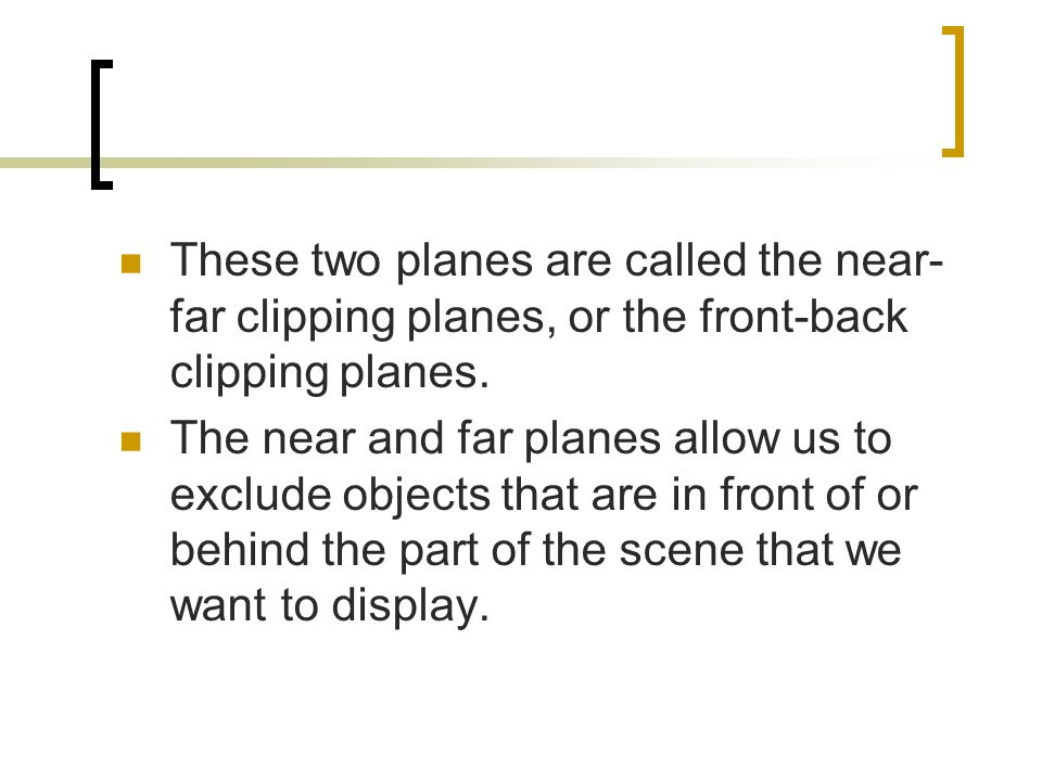 These two planes are called the near-far clipping planes, or the front-back clipping planes.