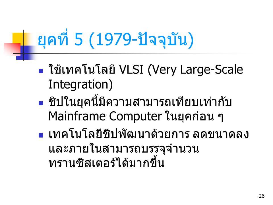 ยุคที่ 5 (1979-ปัจจุบัน) ใช้เทคโนโลยี VLSI (Very Large-Scale Integration) ชิปในยุคนี้มีความสามารถเทียบเท่ากับ Mainframe Computer ในยุคก่อน ๆ.