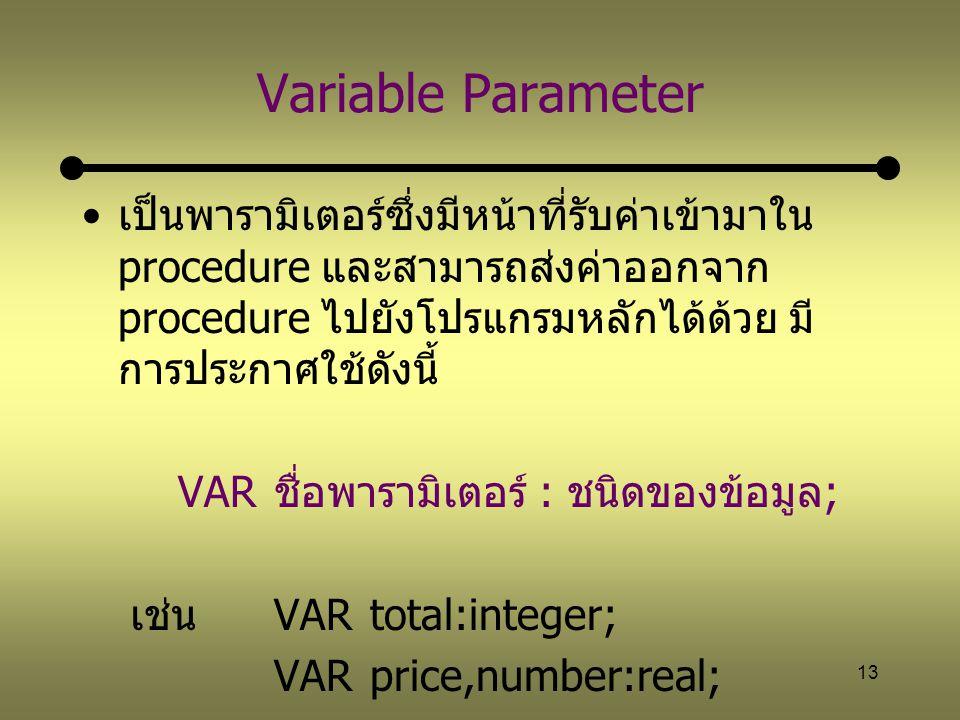 Variable Parameter เป็นพารามิเตอร์ซึ่งมีหน้าที่รับค่าเข้ามาใน procedure และสามารถส่งค่าออกจาก procedure ไปยังโปรแกรมหลักได้ด้วย มีการประกาศใช้ดังนี้