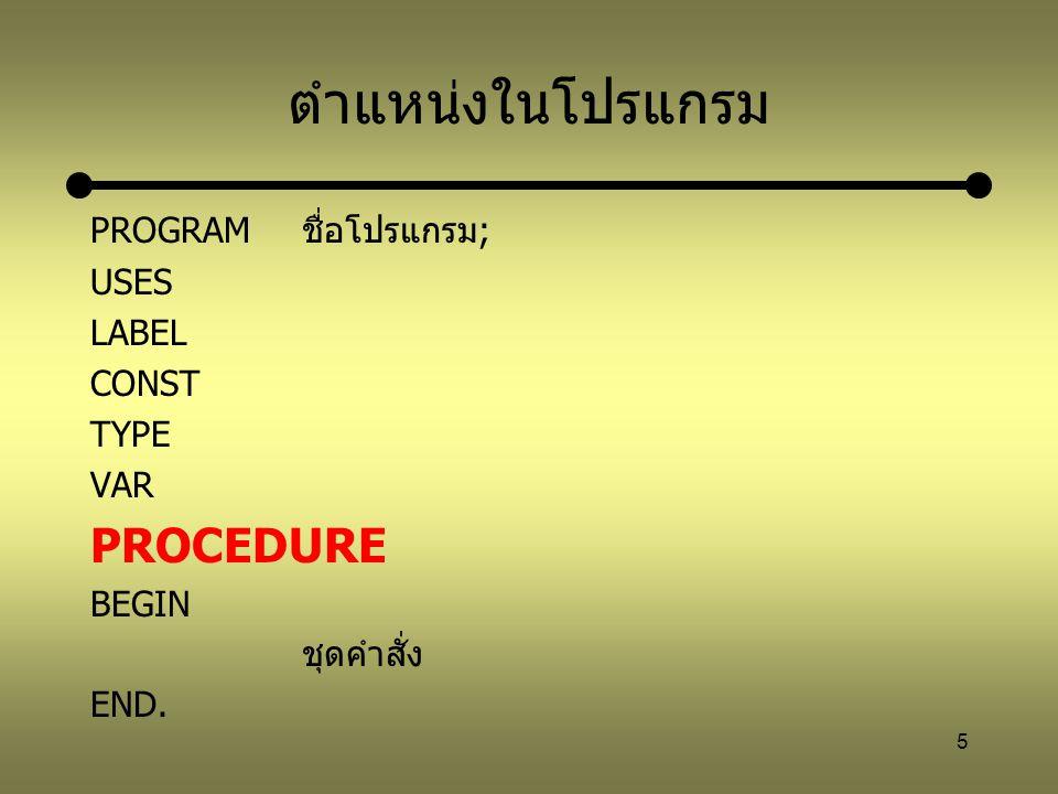 ตำแหน่งในโปรแกรม PROCEDURE PROGRAM ชื่อโปรแกรม; USES LABEL CONST TYPE
