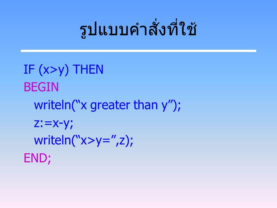 รูปแบบคำสั่งที่ใช้ IF (x>y) THEN BEGIN writeln( x greater than y );