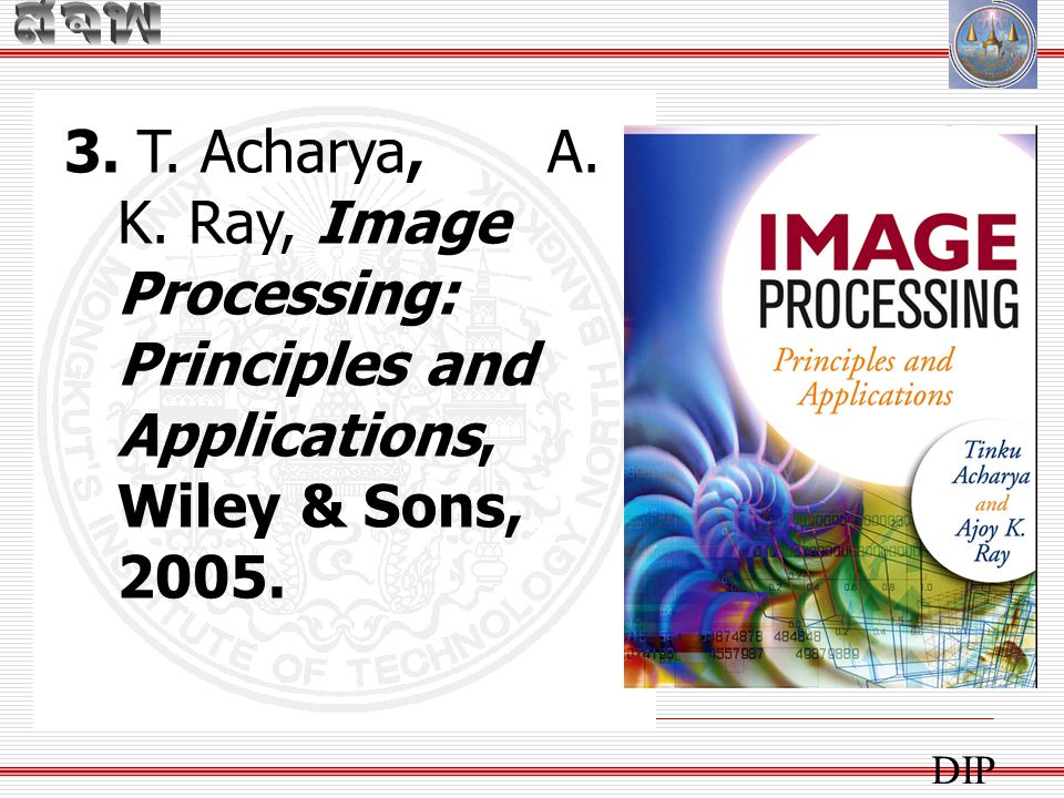 สจพ 3. T. Acharya, A. K. Ray, Image Processing: Principles and Applications, Wiley & Sons, 2005.