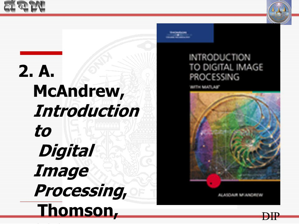 2. A. McAndrew, Introduction to Digital Image Processing,