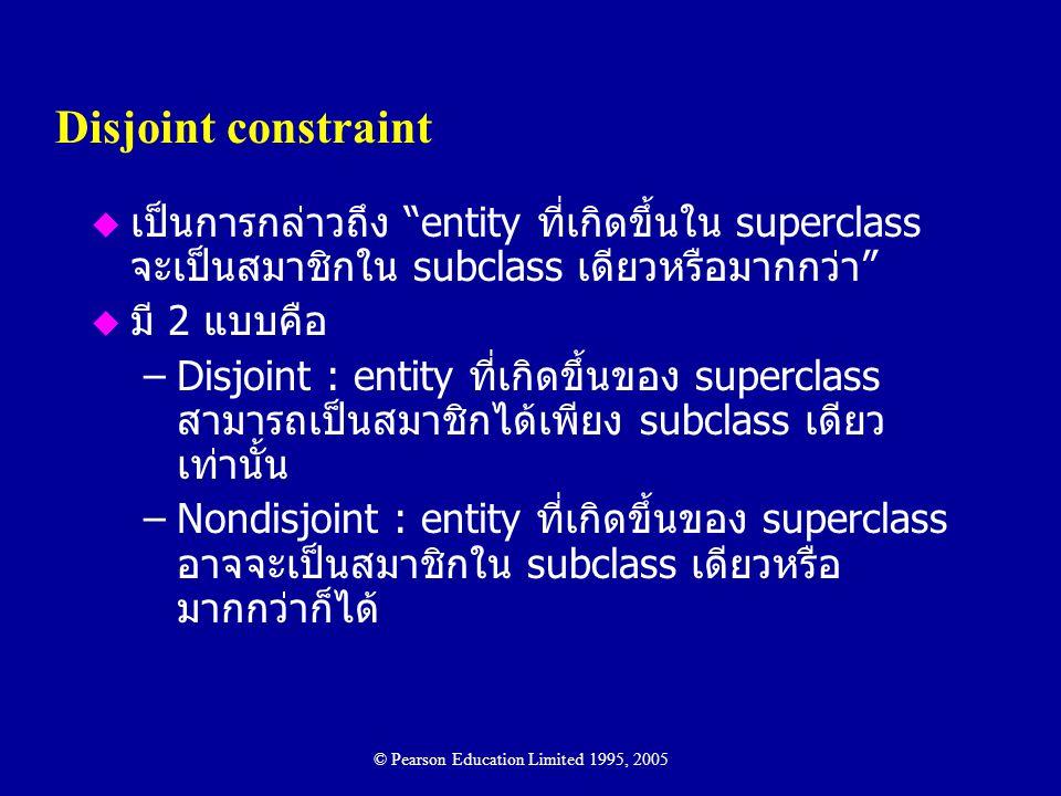 Disjoint constraint เป็นการกล่าวถึง entity ที่เกิดขึ้นใน superclass จะเป็นสมาชิกใน subclass เดียวหรือมากกว่า
