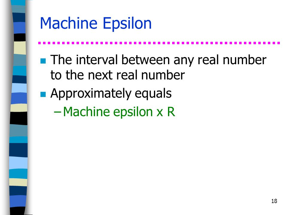 Machine Epsilon The interval between any real number to the next real number. Approximately equals.