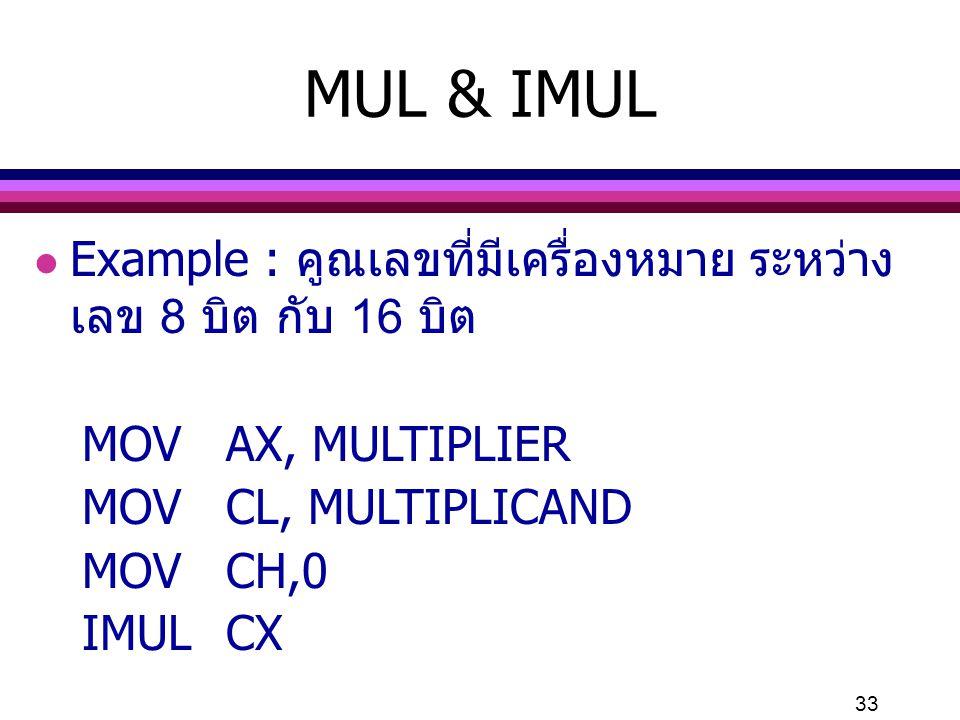 MUL & IMUL Example : คูณเลขที่มีเครื่องหมาย ระหว่างเลข 8 บิต กับ 16 บิต. MOV AX, MULTIPLIER. MOV CL, MULTIPLICAND.