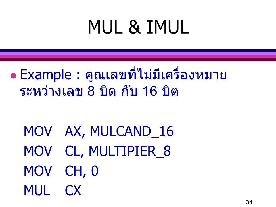 MUL & IMUL Example : คูณเลขที่ไม่มีเครื่องหมาย ระหว่างเลข 8 บิต กับ 16 บิต. MOV AX, MULCAND_16. MOV CL, MULTIPIER_8.