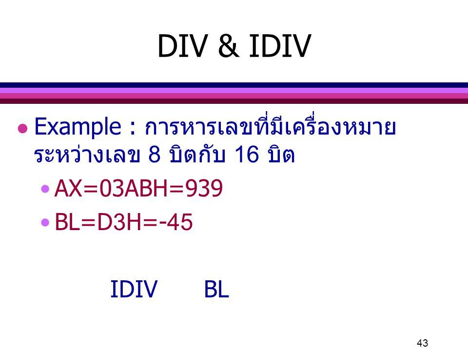 DIV & IDIV Example : การหารเลขที่มีเครื่องหมาย ระหว่างเลข 8 บิตกับ 16 บิต. AX=03ABH=939. BL=D3H=-45.