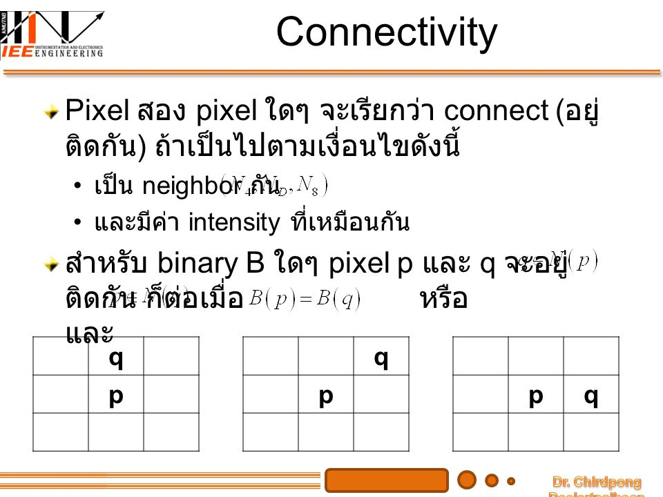 Connectivity Pixel สอง pixel ใดๆ จะเรียกว่า connect (อยู่ติดกัน) ถ้าเป็นไปตามเงื่อนไขดังนี้ เป็น neighbor กัน.
