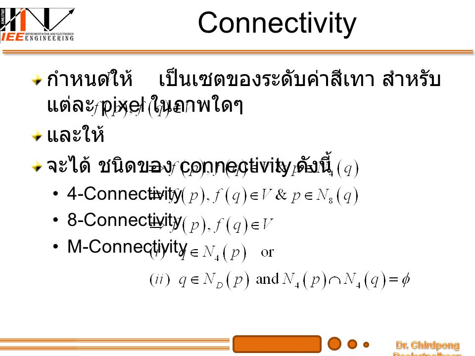Connectivity กำหนดให้ เป็นเซตของระดับค่าสีเทา สำหรับ แต่ละ pixel ในภาพใดๆ. และให้ จะได้ ชนิดของ connectivity ดังนี้
