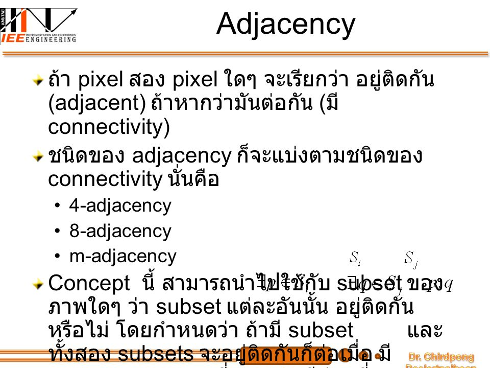 Adjacency ถ้า pixel สอง pixel ใดๆ จะเรียกว่า อยู่ติดกัน (adjacent) ถ้าหากว่ามันต่อกัน (มี connectivity)