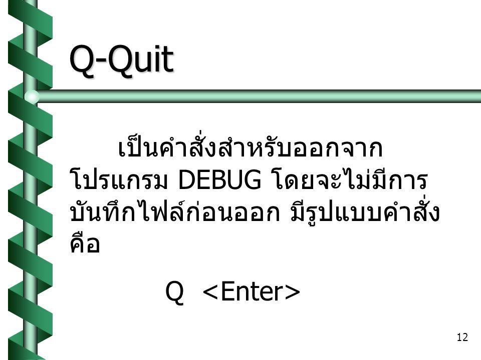 Q-Quit เป็นคำสั่งสำหรับออกจากโปรแกรม DEBUG โดยจะไม่มีการบันทึกไฟล์ก่อนออก มีรูปแบบคำสั่งคือ.