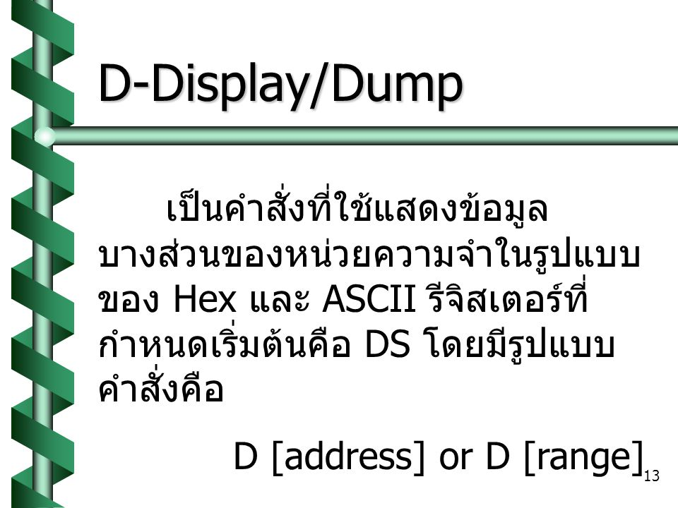 D-Display/Dump เป็นคำสั่งที่ใช้แสดงข้อมูลบางส่วนของหน่วยความจำในรูปแบบของ Hex และ ASCII รีจิสเตอร์ที่กำหนดเริ่มต้นคือ DS โดยมีรูปแบบคำสั่งคือ.