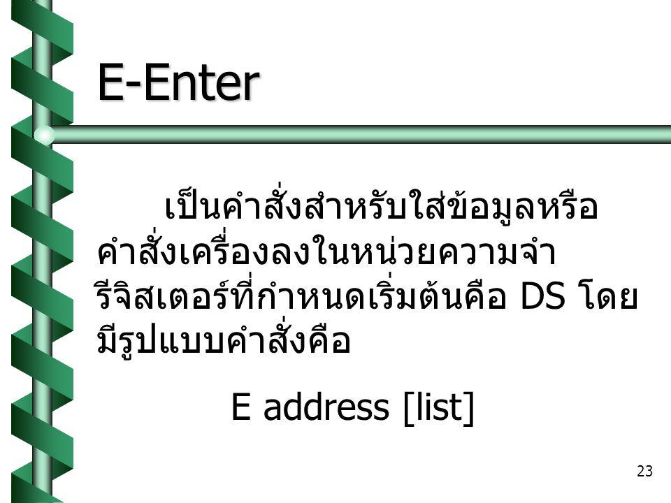 E-Enter เป็นคำสั่งสำหรับใส่ข้อมูลหรือคำสั่งเครื่องลงในหน่วยความจำ รีจิสเตอร์ที่กำหนดเริ่มต้นคือ DS โดยมีรูปแบบคำสั่งคือ.
