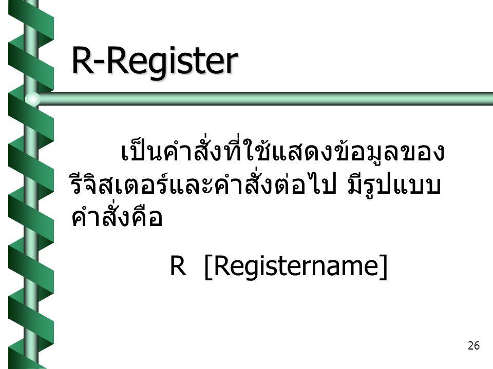 R-Register เป็นคำสั่งที่ใช้แสดงข้อมูลของรีจิสเตอร์และคำสั่งต่อไป มีรูปแบบคำสั่งคือ.