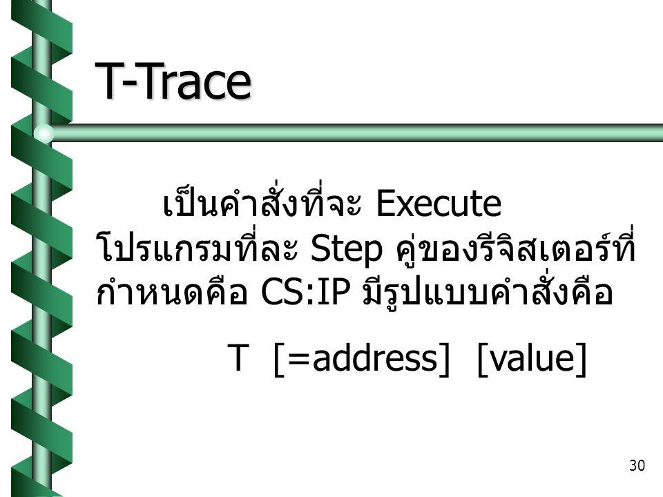 T-Trace เป็นคำสั่งที่จะ Execute โปรแกรมที่ละ Step คู่ของรีจิสเตอร์ที่กำหนดคือ CS:IP มีรูปแบบคำสั่งคือ.
