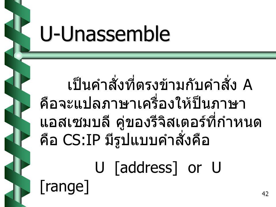 U-Unassemble เป็นคำสั่งที่ตรงข้ามกับคำสั่ง A คือจะแปลภาษาเครื่องให้ป็นภาษาแอสเซมบลี คู่ของรีจิสเตอร์ที่กำหนดคือ CS:IP มีรูปแบบคำสั่งคือ.