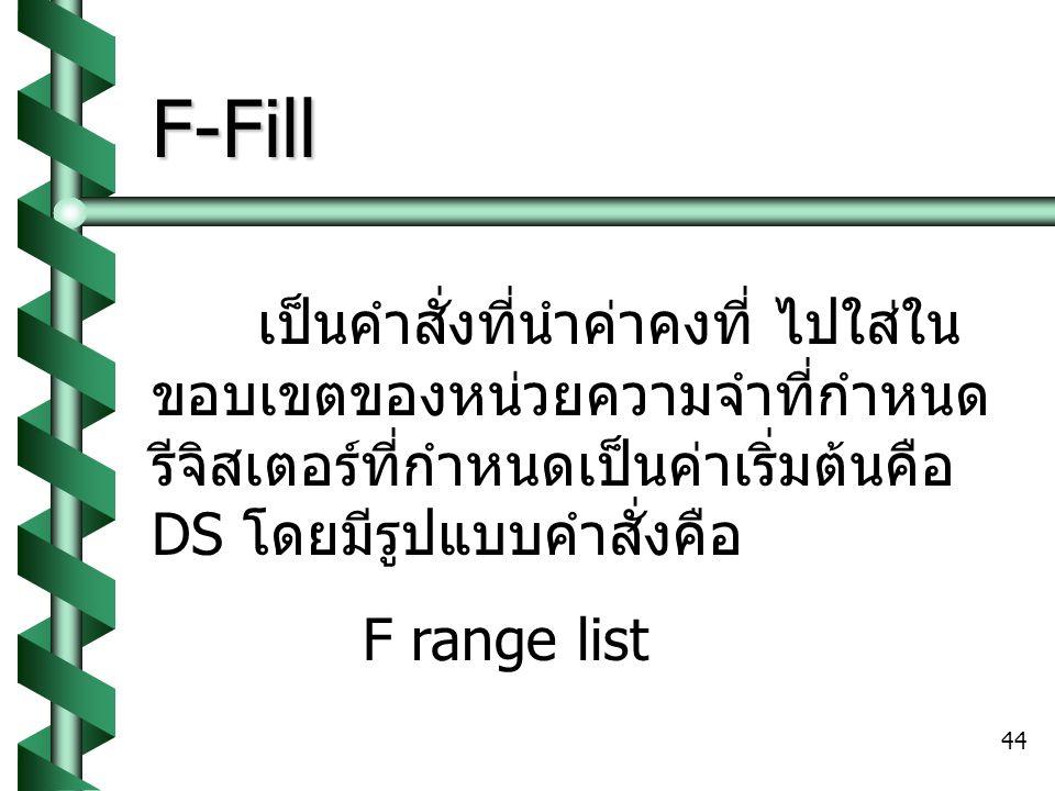 F-Fill เป็นคำสั่งที่นำค่าคงที่ ไปใส่ในขอบเขตของหน่วยความจำที่กำหนด รีจิสเตอร์ที่กำหนดเป็นค่าเริ่มต้นคือ DS โดยมีรูปแบบคำสั่งคือ.