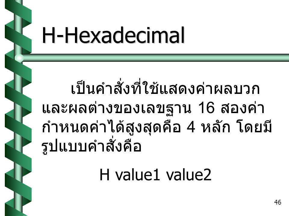H-Hexadecimal เป็นคำสั่งที่ใช้แสดงค่าผลบวก และผลต่างของเลขฐาน 16 สองค่า กำหนดค่าได้สูงสุดคือ 4 หลัก โดยมีรูปแบบคำสั่งคือ.