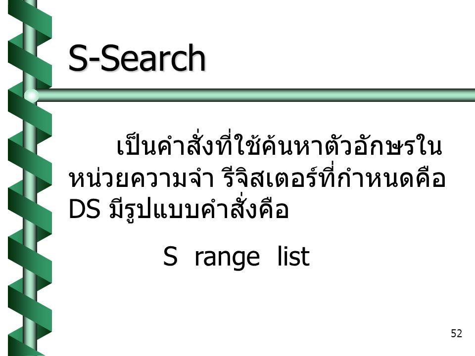 S-Search เป็นคำสั่งที่ใช้ค้นหาตัวอักษรในหน่วยความจำ รีจิสเตอร์ที่กำหนดคือ DS มีรูปแบบคำสั่งคือ.