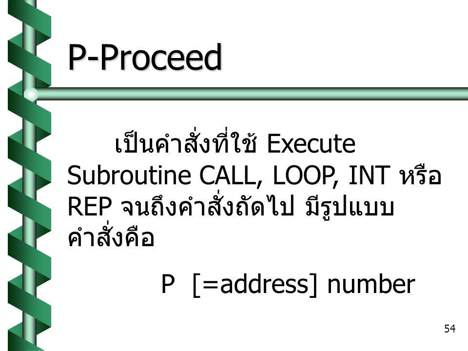P-Proceed เป็นคำสั่งที่ใช้ Execute Subroutine CALL, LOOP, INT หรือ REP จนถึงคำสั่งถัดไป มีรูปแบบคำสั่งคือ.