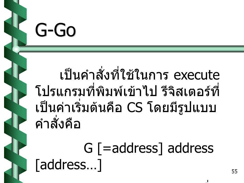 G-Go เป็นคำสั่งที่ใช้ในการ execute โปรแกรมที่พิมพ์เข้าไป รีจิสเตอร์ที่เป็นค่าเริ่มต้นคือ CS โดยมีรูปแบบคำสั่งคือ.