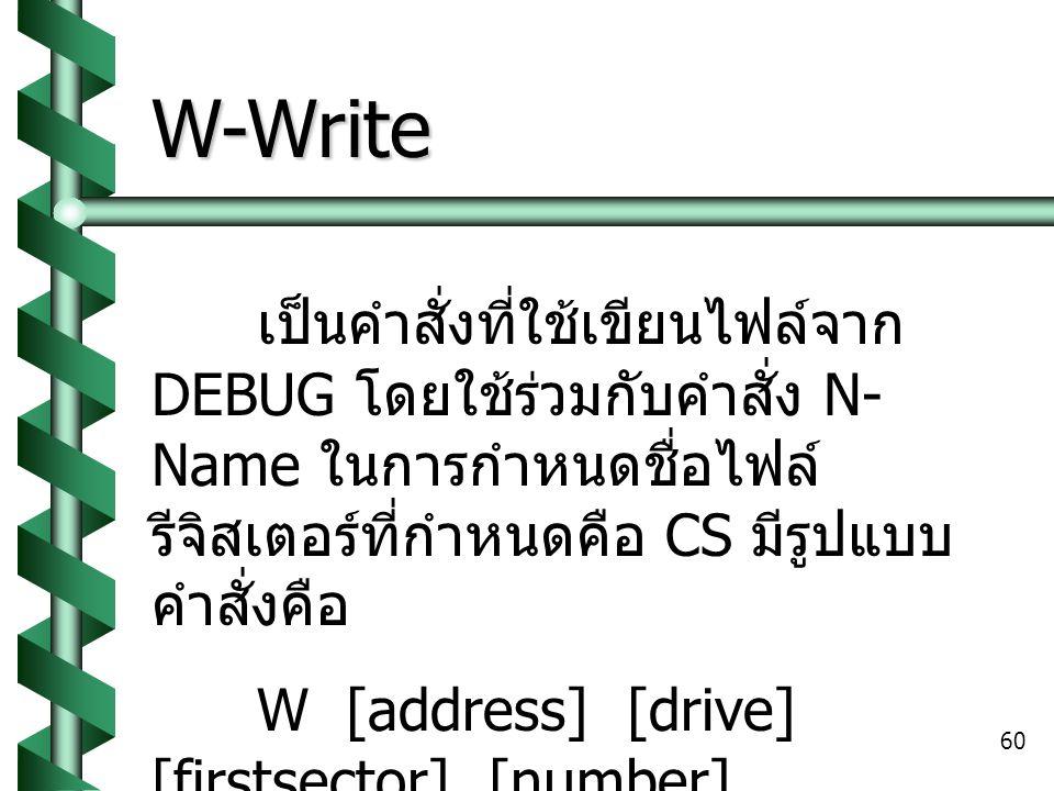 W-Write เป็นคำสั่งที่ใช้เขียนไฟล์จาก DEBUG โดยใช้ร่วมกับคำสั่ง N-Name ในการกำหนดชื่อไฟล์ รีจิสเตอร์ที่กำหนดคือ CS มีรูปแบบคำสั่งคือ.