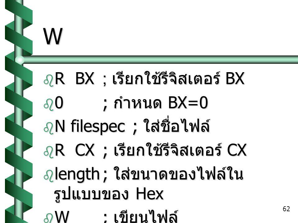 W R BX ; เรียกใช้รีจิสเตอร์ BX 0 ; กำหนด BX=0 N filespec ; ใส่ชื่อไฟล์