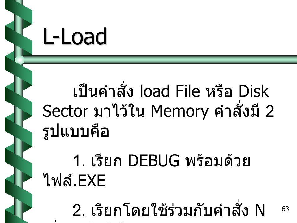 L-Load เป็นคำสั่ง load File หรือ Disk Sector มาไว้ใน Memory คำสั่งมี 2 รูปแบบคือ. 1. เรียก DEBUG พร้อมด้วย ไฟล์.EXE.