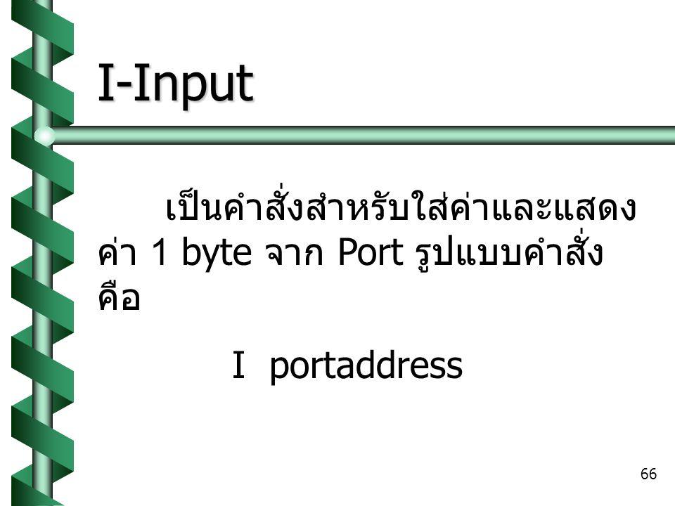I-Input เป็นคำสั่งสำหรับใส่ค่าและแสดงค่า 1 byte จาก Port รูปแบบคำสั่งคือ I portaddress