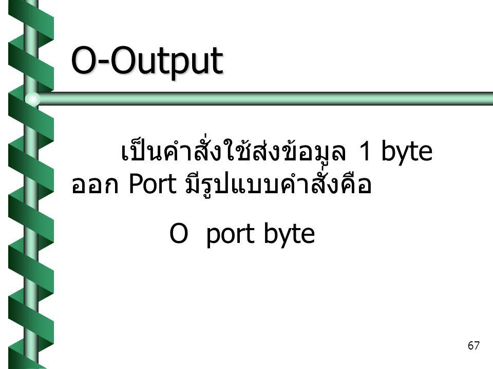 O-Output เป็นคำสั่งใช้ส่งข้อมูล 1 byte ออก Port มีรูปแบบคำสั่งคือ