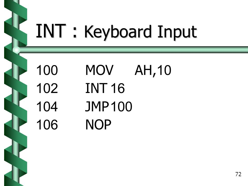 INT : Keyboard Input 100 MOV AH,10 102 INT 16 104 JMP 100 106 NOP