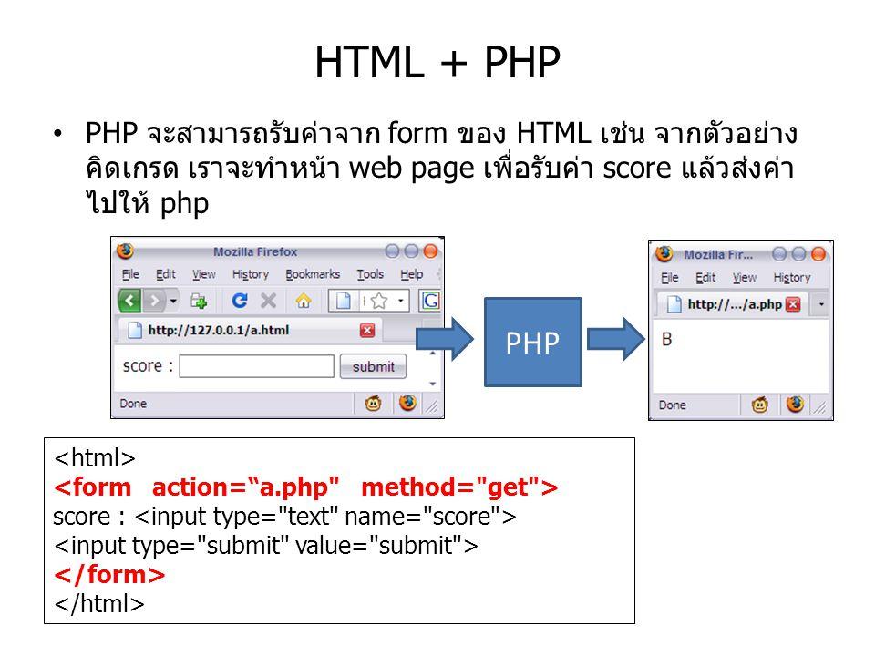 HTML + PHP PHP จะสามารถรับค่าจาก form ของ HTML เช่น จากตัวอย่างคิดเกรด เราจะทำหน้า web page เพื่อรับค่า score แล้วส่งค่าไปให้ php.